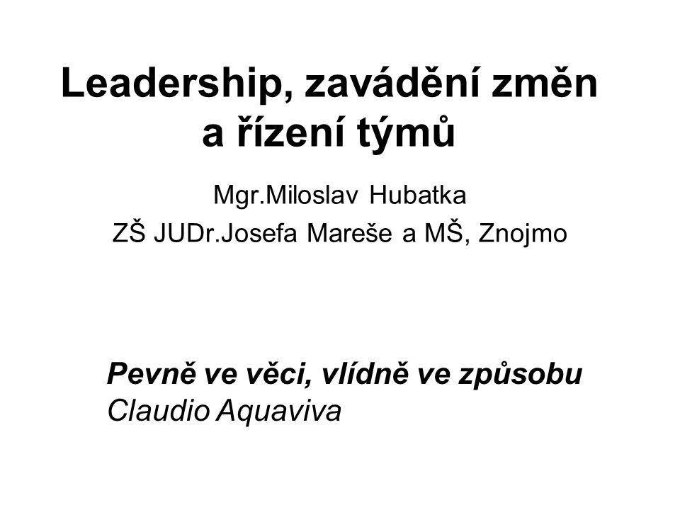Leadership, zavádění změn a řízení týmů Mgr.Miloslav Hubatka ZŠ JUDr.Josefa Mareše a MŠ, Znojmo Pevně ve věci, vlídně ve způsobu Claudio Aquaviva