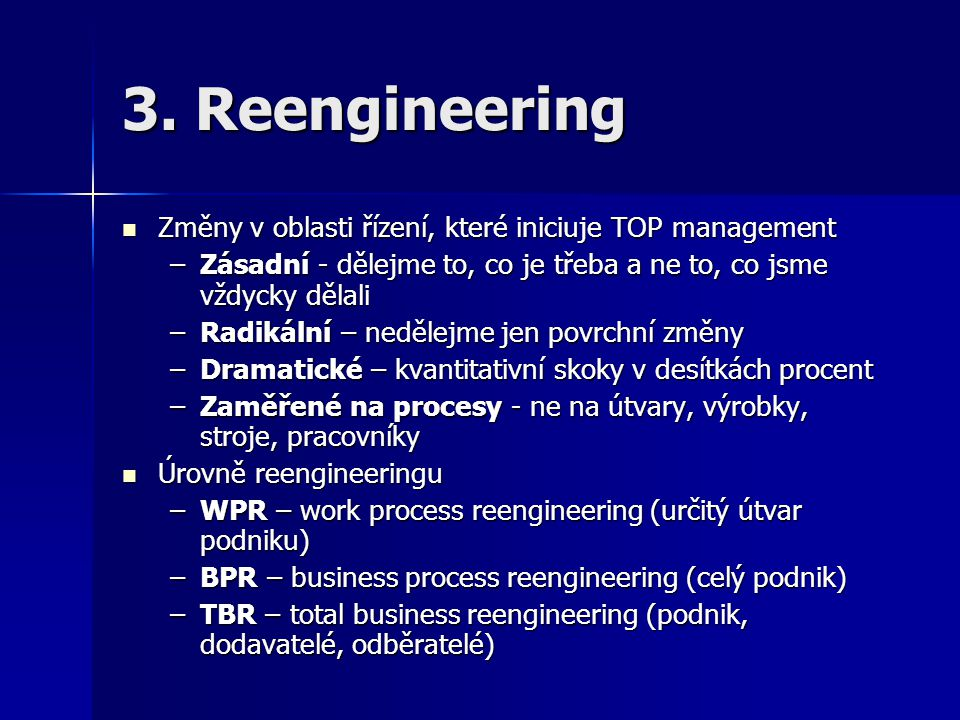 3. Reengineering Změny v oblasti řízení, které iniciuje TOP management Změny v oblasti řízení, které iniciuje TOP management –Zásadní - dělejme to, co