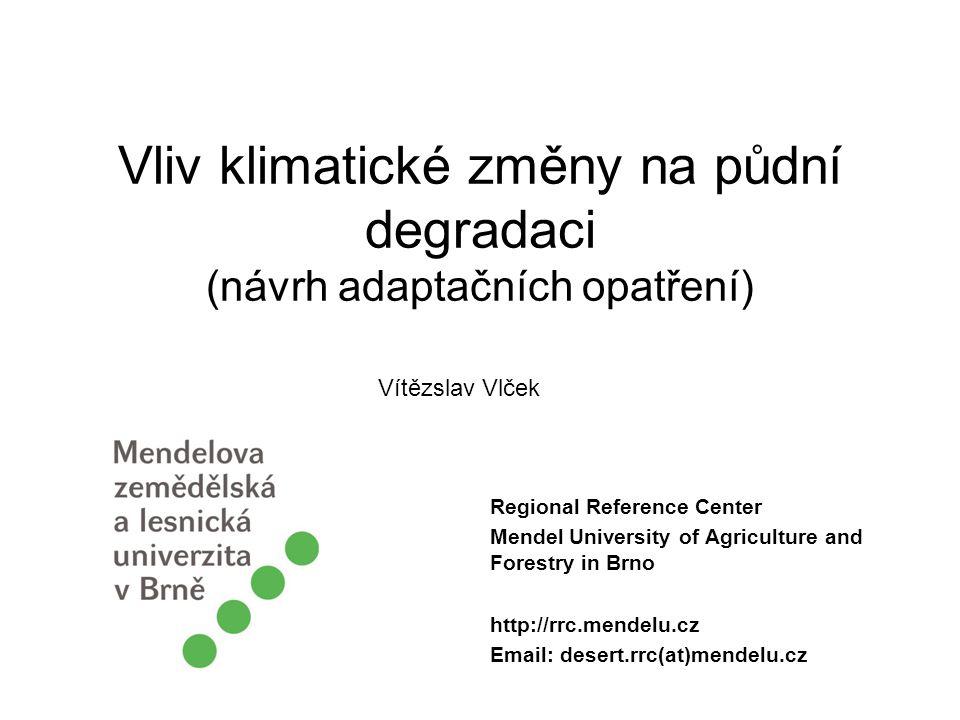 Vliv klimatické změny na půdní degradaci (návrh adaptačních opatření) Regional Reference Center Mendel University of Agriculture and Forestry in Brno http://rrc.mendelu.cz Email: desert.rrc(at)mendelu.cz Vítězslav Vlček