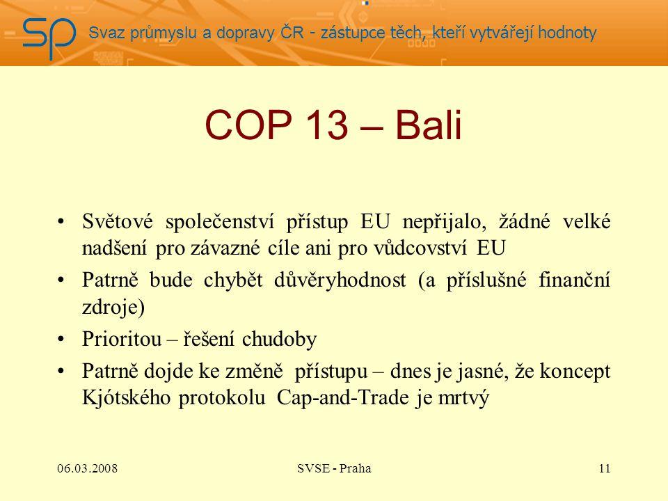 Svaz průmyslu a dopravy ČR - zástupce těch, kteří vytvářejí hodnoty COP 13 – Bali Světové společenství přístup EU nepřijalo, žádné velké nadšení pro závazné cíle ani pro vůdcovství EU Patrně bude chybět důvěryhodnost (a příslušné finanční zdroje) Prioritou – řešení chudoby Patrně dojde ke změně přístupu – dnes je jasné, že koncept Kjótského protokolu Cap-and-Trade je mrtvý 1106.03.2008SVSE - Praha