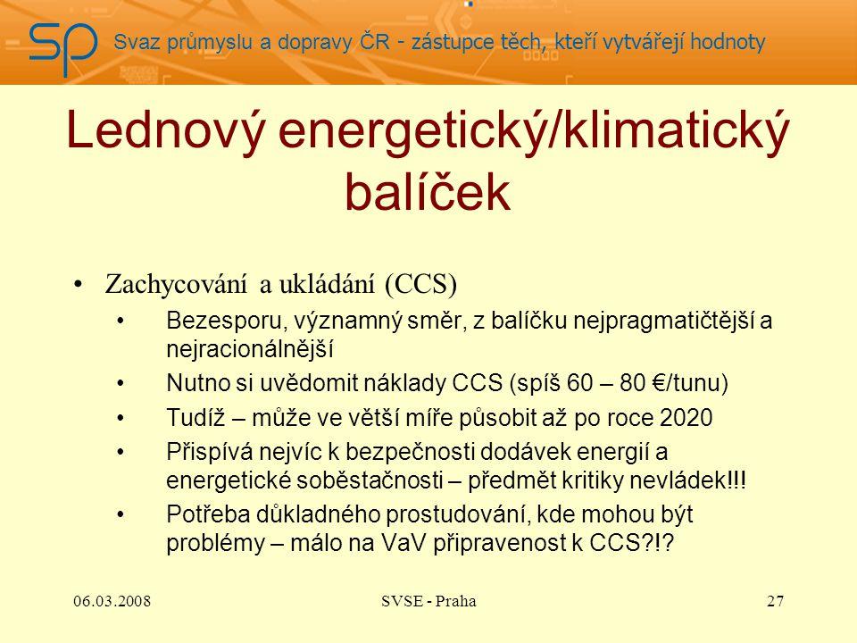 Svaz průmyslu a dopravy ČR - zástupce těch, kteří vytvářejí hodnoty Lednový energetický/klimatický balíček Zachycování a ukládání (CCS) Bezesporu, významný směr, z balíčku nejpragmatičtější a nejracionálnější Nutno si uvědomit náklady CCS (spíš 60 – 80 €/tunu) Tudíž – může ve větší míře působit až po roce 2020 Přispívá nejvíc k bezpečnosti dodávek energií a energetické soběstačnosti – předmět kritiky nevládek!!.