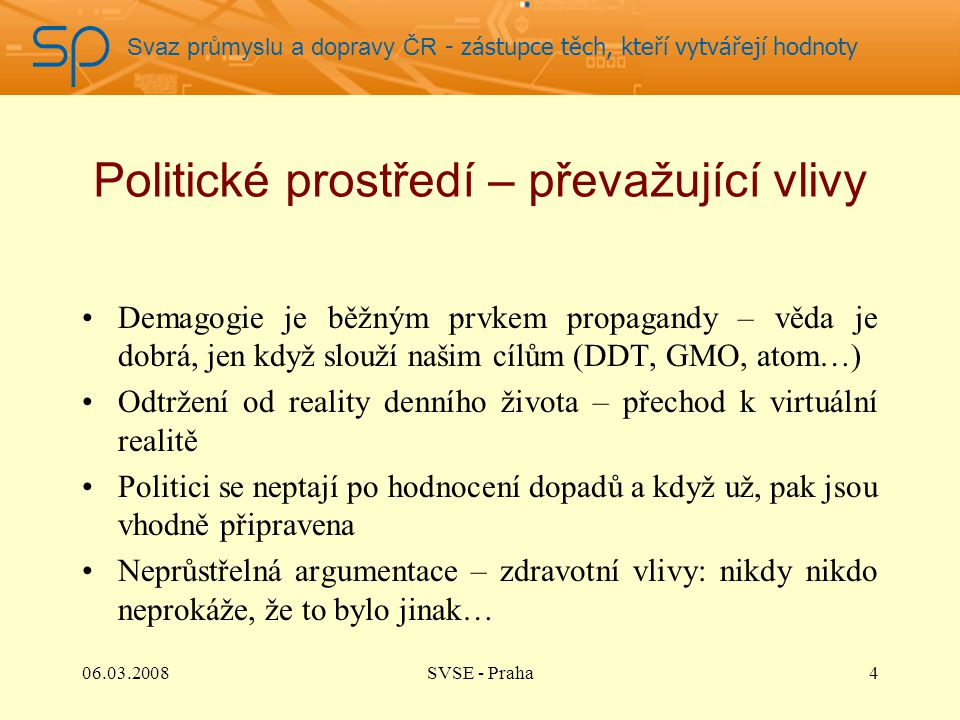Svaz průmyslu a dopravy ČR - zástupce těch, kteří vytvářejí hodnoty Politické prostředí – převažující vlivy Demagogie je běžným prvkem propagandy – věda je dobrá, jen když slouží našim cílům (DDT, GMO, atom…) Odtržení od reality denního života – přechod k virtuální realitě Politici se neptají po hodnocení dopadů a když už, pak jsou vhodně připravena Neprůstřelná argumentace – zdravotní vlivy: nikdy nikdo neprokáže, že to bylo jinak… 406.03.2008SVSE - Praha