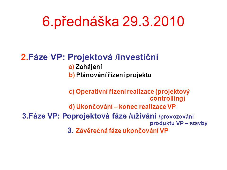 6.přednáška 29.3.2010 2.Fáze VP: Projektová /investiční a) Zahájení b) Plánování řízení projektu c) Operativní řízení realizace (projektový controllin