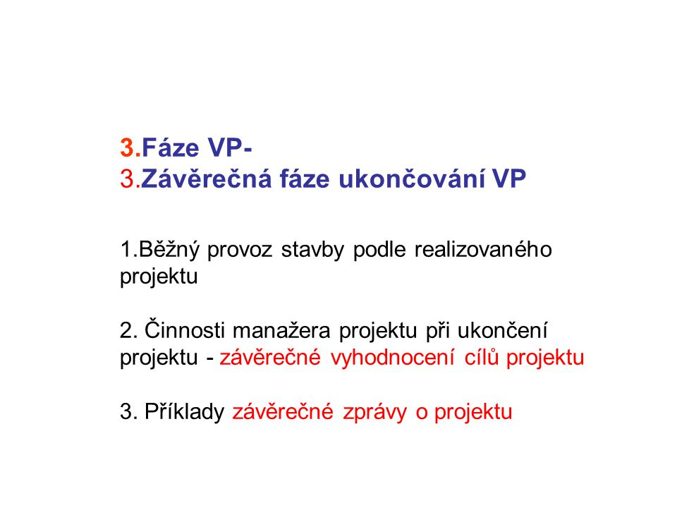 3.Fáze VP- 3.Závěrečná fáze ukončování VP 1.Běžný provoz stavby podle realizovaného projektu 2. Činnosti manažera projektu při ukončení projektu - záv
