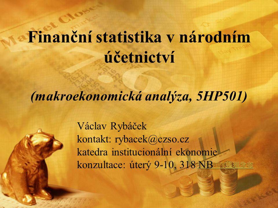 Finanční statistika v národním účetnictví (makroekonomická analýza, 5HP501) Václav Rybáček kontakt: rybacek@czso.cz katedra institucionální ekonomie konzultace: úterý 9-10, 318 NB