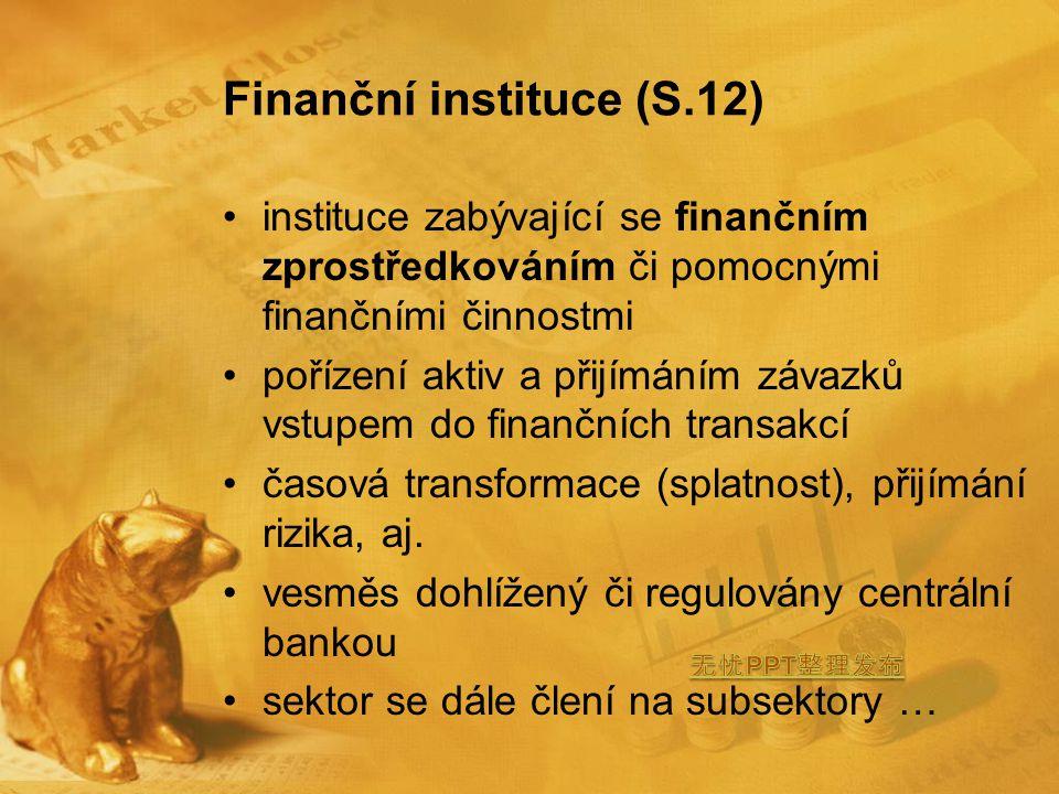 Finanční instituce (S.12) instituce zabývající se finančním zprostředkováním či pomocnými finančními činnostmi pořízení aktiv a přijímáním závazků vstupem do finančních transakcí časová transformace (splatnost), přijímání rizika, aj.
