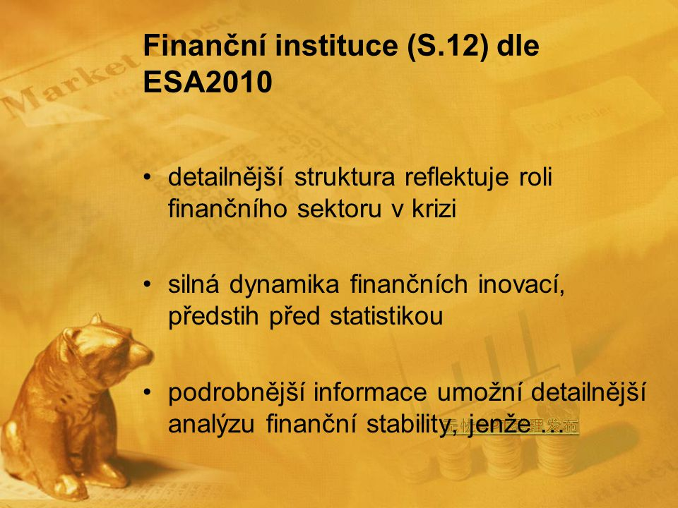 Finanční instituce (S.12) dle ESA2010 detailnější struktura reflektuje roli finančního sektoru v krizi silná dynamika finančních inovací, předstih před statistikou podrobnější informace umožní detailnější analýzu finanční stability, jenže …