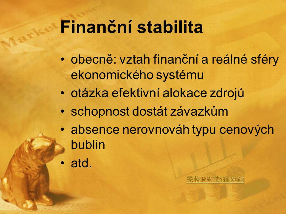 Finanční stabilita obecně: vztah finanční a reálné sféry ekonomického systému otázka efektivní alokace zdrojů schopnost dostát závazkům absence nerovnováh typu cenových bublin atd.