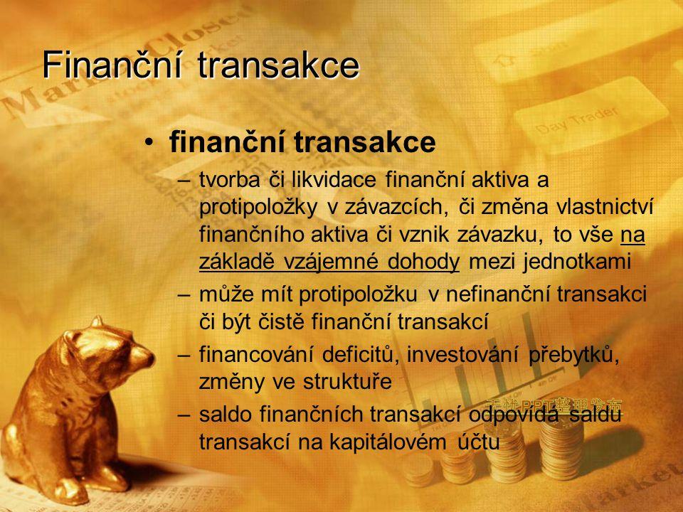 finanční transakce –tvorba či likvidace finanční aktiva a protipoložky v závazcích, či změna vlastnictví finančního aktiva či vznik závazku, to vše na základě vzájemné dohody mezi jednotkami –může mít protipoložku v nefinanční transakci či být čistě finanční transakcí –financování deficitů, investování přebytků, změny ve struktuře –saldo finančních transakcí odpovídá saldu transakcí na kapitálovém účtu Finanční transakce