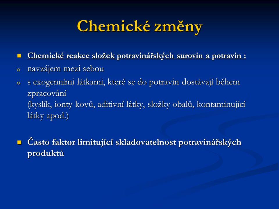 Chemické změny Komplex reakcí neenzymového hnědnutí Komplex reakcí neenzymového hnědnutí (reakce aminosloučenin s redukujícími cukry, karbonylovými látkami, fenoly a dalšími složkami potravin) (reakce aminosloučenin s redukujícími cukry, karbonylovými látkami, fenoly a dalšími složkami potravin) negativní i pozitivní důsledky (pražení kávy, pečení masa…) negativní i pozitivní důsledky (pražení kávy, pečení masa…) změny barvy (tvorba hnědých produktů), změny vůně a chuti (vznik senzoricky aktivních složek) změny barvy (tvorba hnědých produktů), změny vůně a chuti (vznik senzoricky aktivních složek) Oxidační reakce Oxidační reakce autooxidace tuků autooxidace tuků snížení nutriční hodnoty potraviny snížení nutriční hodnoty potraviny žluklá chuť a vůně tvorbou těkavých látek s charakteristickým zápachem (žluklá, po rybách apod.).