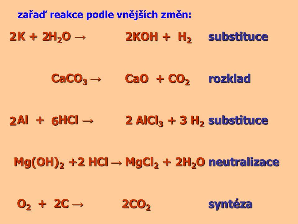 K + H 2 O → K + H 2 O → CaCO 3 → CaCO 3 → Al + HCl → Al + HCl → Mg(OH) 2 +2 HCl → O 2 + C → O 2 + C → zařaď reakce podle vnějších změn: 2KOH + H 2 2KO