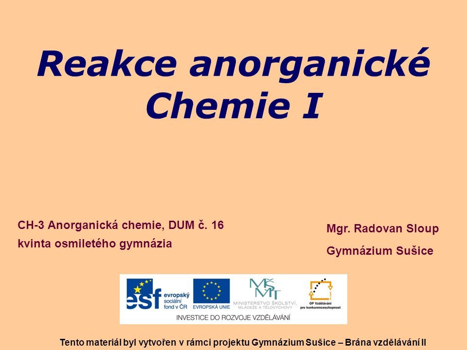 Reakce anorganické Chemie I Mgr. Radovan Sloup Gymnázium Sušice Tento materiál byl vytvořen v rámci projektu Gymnázium Sušice – Brána vzdělávání II CH