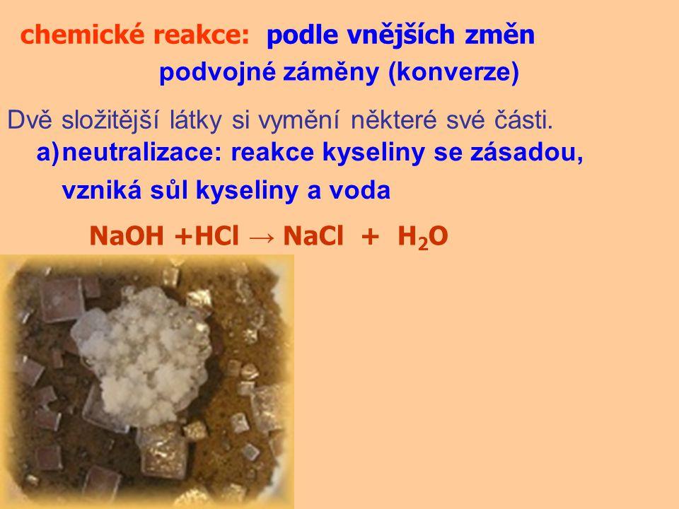 chemické reakce:podle vnějších změn podvojné záměny (konverze) Dvě složitější látky si vymění některé své části. a)neutralizace: reakce kyseliny se zá
