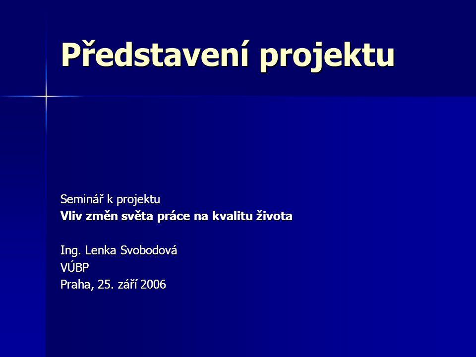 Představení projektu Seminář k projektu Vliv změn světa práce na kvalitu života Ing.