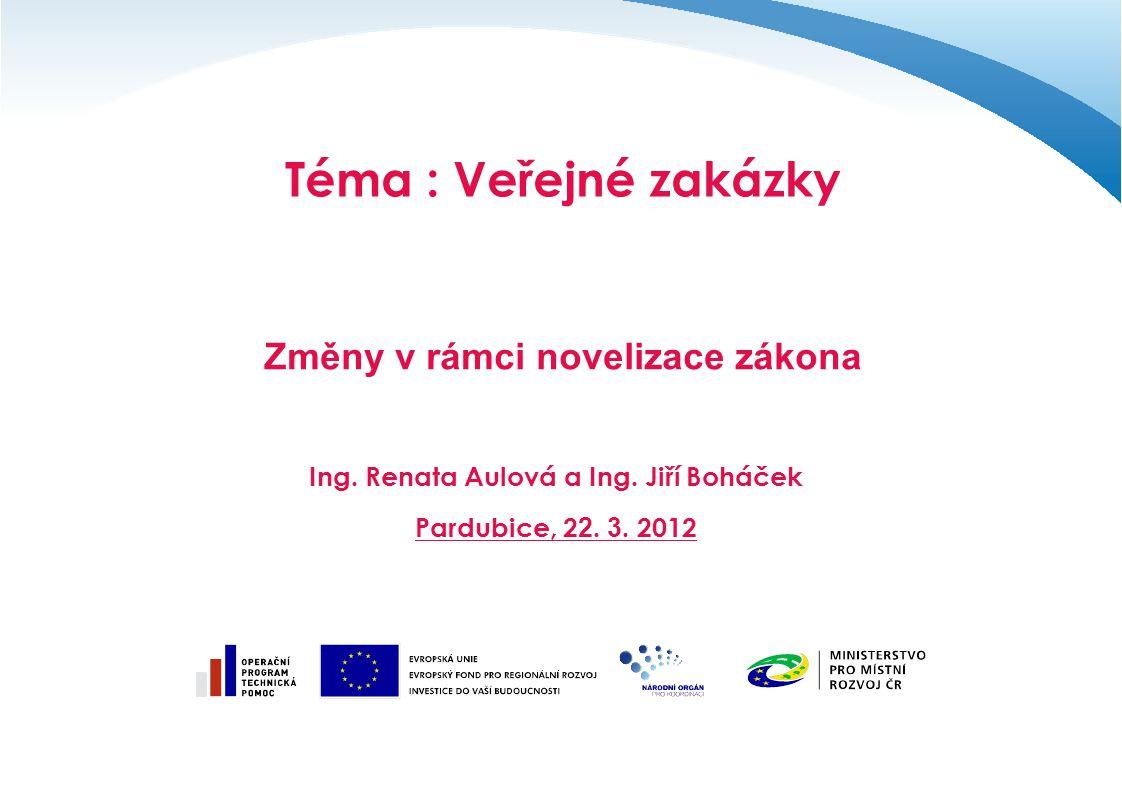 Téma : Veřejné zakázky Změny v rámci novelizace zákona Ing. Renata Aulová a Ing. Jiří Boháček Pardubice, 2 2. 3. 2012