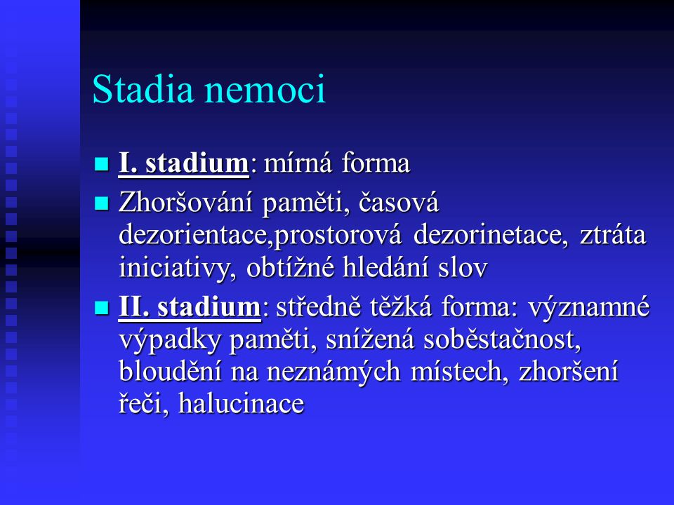 Stadia nemoci I. stadium: mírná forma I. stadium: mírná forma Zhoršování paměti, časová dezorientace,prostorová dezorinetace, ztráta iniciativy, obtíž
