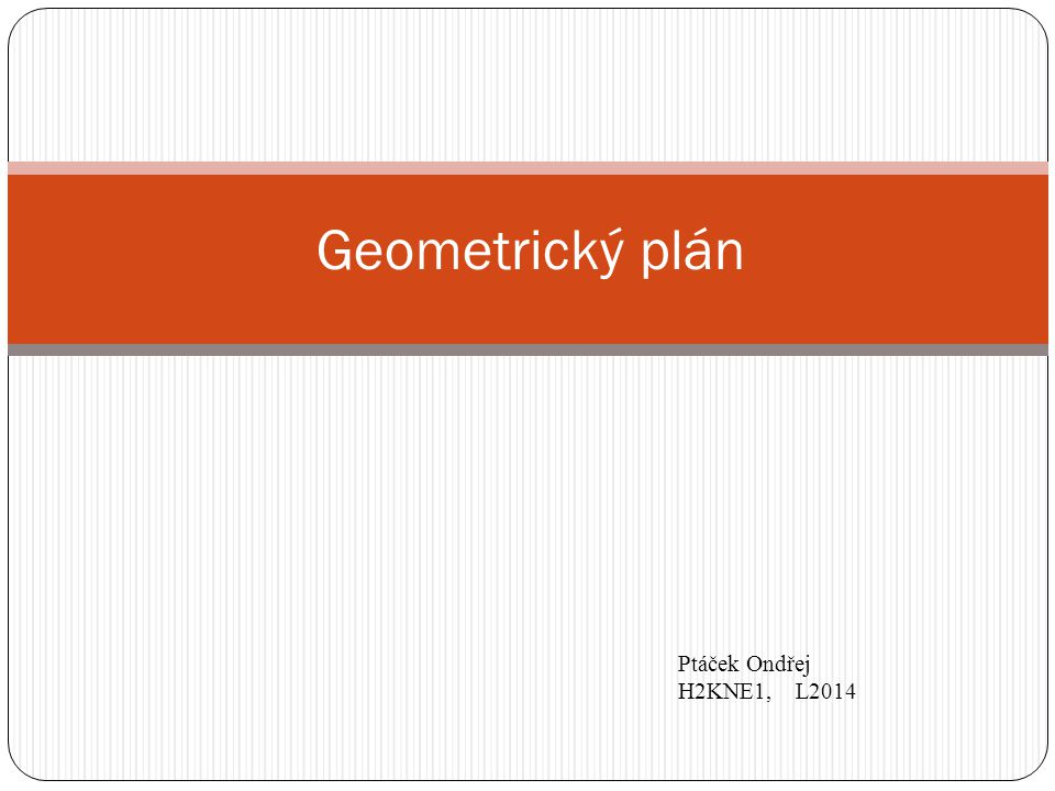Geometrický plán  Technickým podkladem pro vyhotovení rozhodnutí a jiných listin ke změnám.
