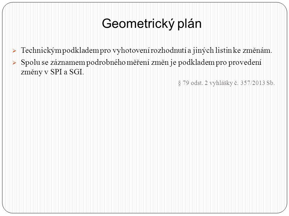 Geometrický plán  Technickým podkladem pro vyhotovení rozhodnutí a jiných listin ke změnám.  Spolu se záznamem podrobného měření změn je podkladem p