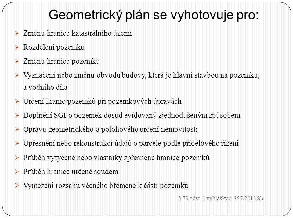 Geometrický plán se vyhotovuje pro:  Změnu hranice katastrálního území  Rozdělení pozemku  Změnu hranice pozemku  Vyznačení nebo změnu obvodu budo