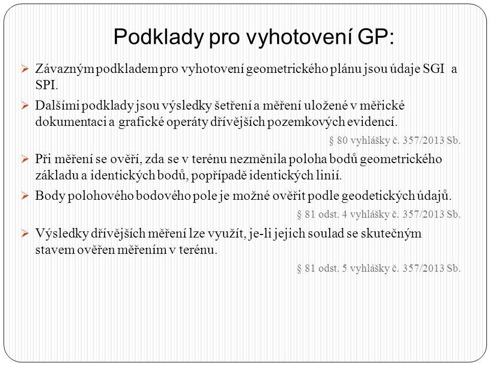 Podklady pro vyhotovení GP:  Závazným podkladem pro vyhotovení geometrického plánu jsou údaje SGI a SPI.  Dalšími podklady jsou výsledky šetření a m