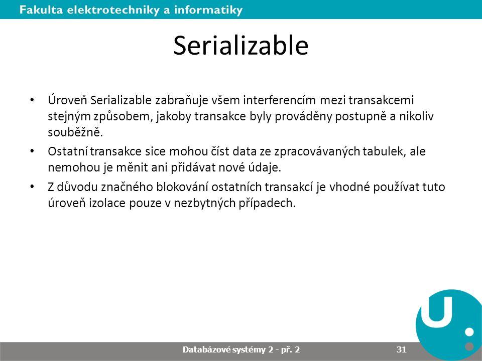 Serializable Úroveň Serializable zabraňuje všem interferencím mezi transakcemi stejným způsobem, jakoby transakce byly prováděny postupně a nikoliv souběžně.