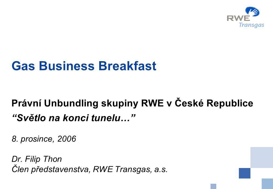 """Gas Business Breakfast Právní Unbundling skupiny RWE v České Republice """"Světlo na konci tunelu…"""" 8. prosince, 2006 Dr. Filip Thon Člen představenstva,"""
