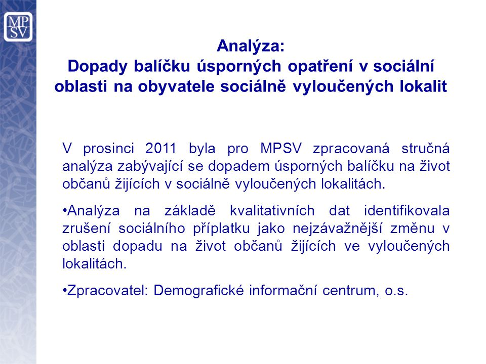 Analýza: Dopady balíčku úsporných opatření v sociální oblasti na obyvatele sociálně vyloučených lokalit V prosinci 2011 byla pro MPSV zpracovaná stručná analýza zabývající se dopadem úsporných balíčku na život občanů žijících v sociálně vyloučených lokalitách.