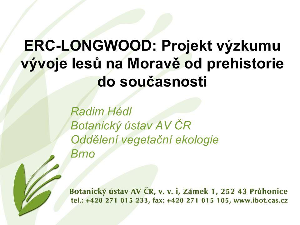 ERC-LONGWOOD: Projekt výzkumu vývoje lesů na Moravě od prehistorie do současnosti Radim Hédl Botanický ústav AV ČR Oddělení vegetační ekologie Brno