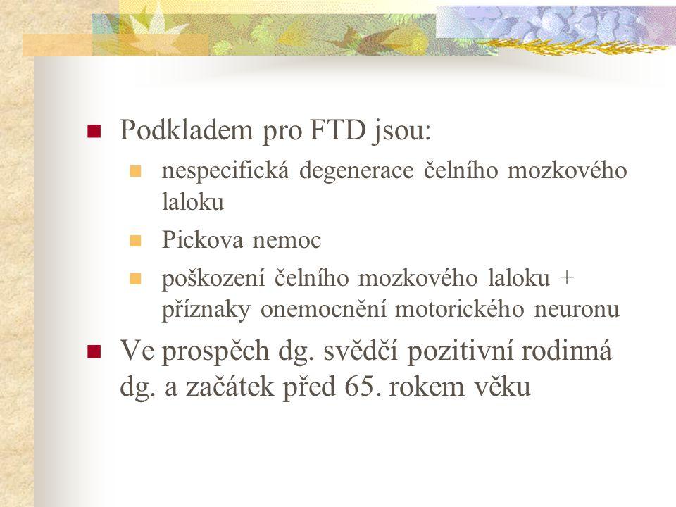 Podkladem pro FTD jsou: nespecifická degenerace čelního mozkového laloku Pickova nemoc poškození čelního mozkového laloku + příznaky onemocnění motori