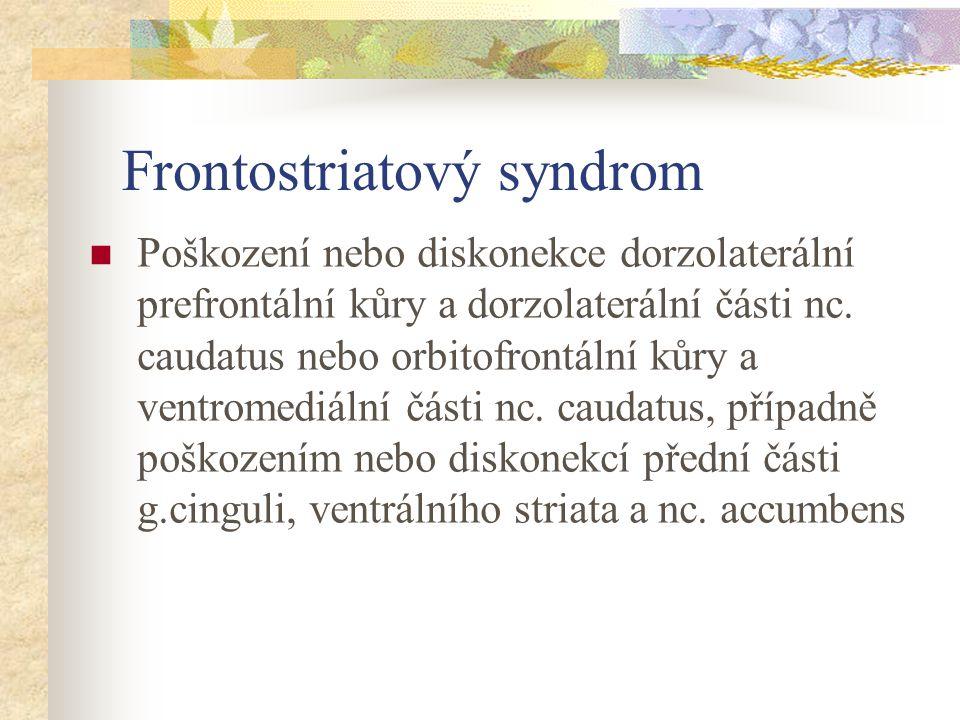 Frontostriatový syndrom Poškození nebo diskonekce dorzolaterální prefrontální kůry a dorzolaterální části nc. caudatus nebo orbitofrontální kůry a ven