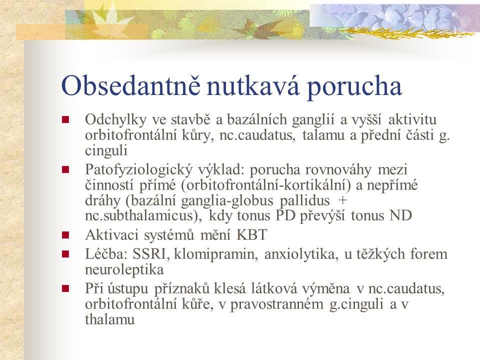 Obsedantně nutkavá porucha Odchylky ve stavbě a bazálních ganglií a vyšší aktivitu orbitofrontální kůry, nc.caudatus, talamu a přední části g. cinguli
