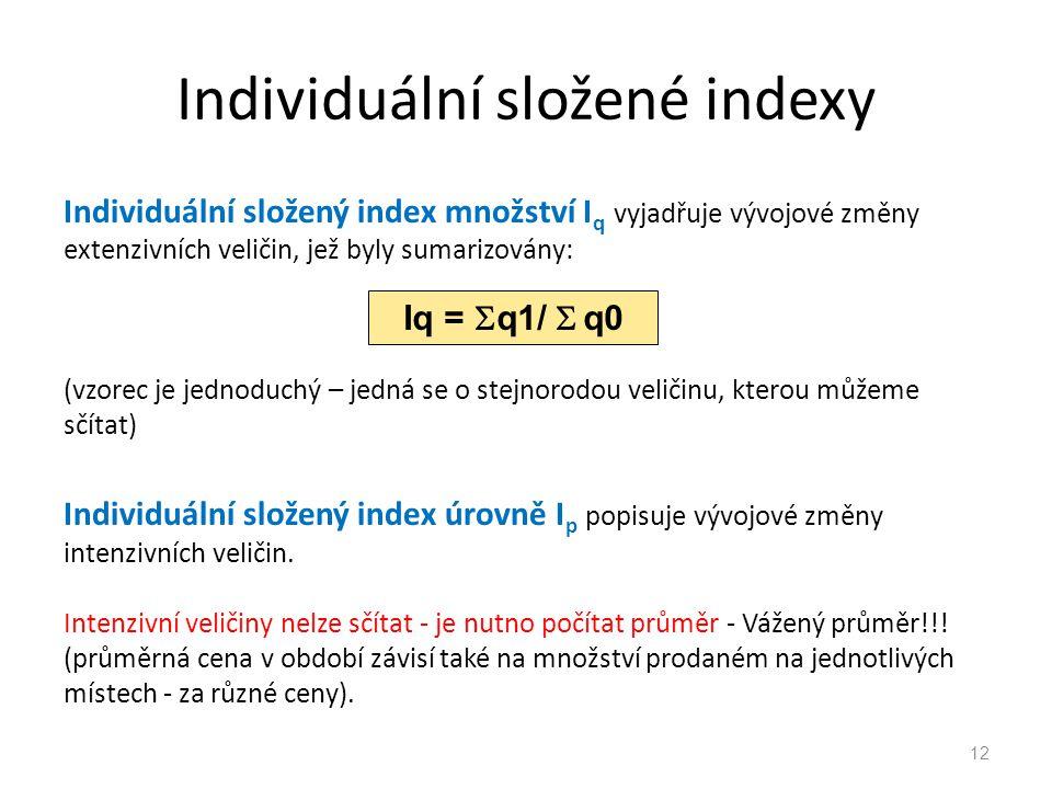 Individuální složené indexy Individuální složený index množství I q vyjadřuje vývojové změny extenzivních veličin, jež byly sumarizovány: (vzorec je jednoduchý – jedná se o stejnorodou veličinu, kterou můžeme sčítat) Individuální složený index úrovně I p popisuje vývojové změny intenzivních veličin.