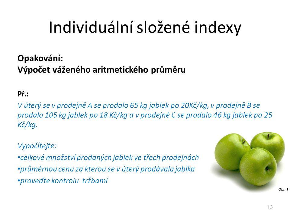 Individuální složené indexy Opakování: Výpočet váženého aritmetického průměru Př.: V úterý se v prodejně A se prodalo 65 kg jablek po 20Kč/kg, v prodejně B se prodalo 105 kg jablek po 18 Kč/kg a v prodejně C se prodalo 46 kg jablek po 25 Kč/kg.