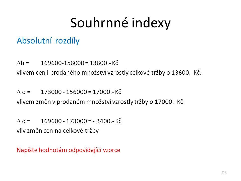 Souhrnné indexy Absolutní rozdíly  h = 169600-156000 = 13600.- Kč vlivem cen i prodaného množství vzrostly celkové tržby o 13600.- Kč.