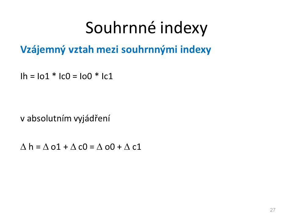 Souhrnné indexy Vzájemný vztah mezi souhrnnými indexy Ih = Io1 * Ic0 = Io0 * Ic1 v absolutním vyjádření  h =  o1 +  c0 =  o0 +  c1 27