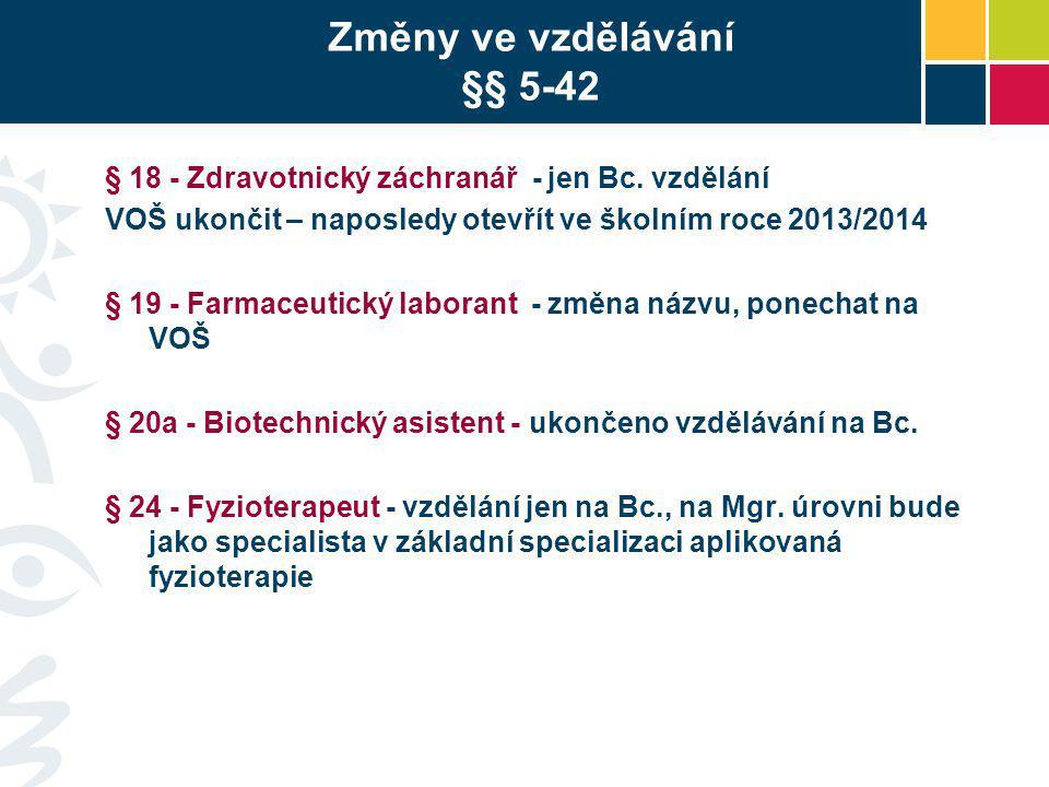 Změny ve vzdělávání §§ 5-42 § 18 - Zdravotnický záchranář - jen Bc. vzdělání VOŠ ukončit – naposledy otevřít ve školním roce 2013/2014 § 19 - Farmaceu
