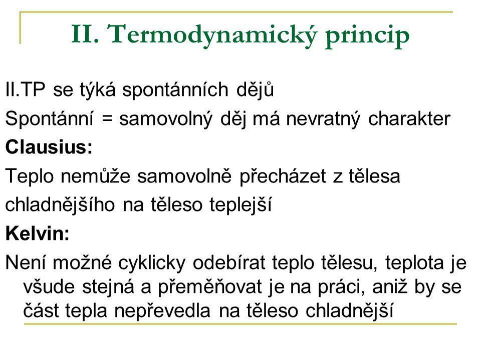 II. Termodynamický princip II.TP se týká spontánních dějů Spontánní = samovolný děj má nevratný charakter Clausius: Teplo nemůže samovolně přecházet z