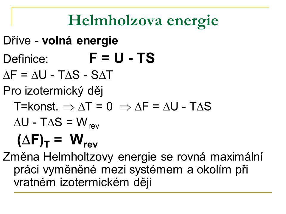Helmholzova energie Dříve - volná energie Definice: F = U - TS  F =  U - T  S - S  T Pro izotermický děj T=konst.   T = 0   F =  U - T  S 
