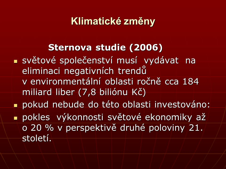 Klimatické změny Sternova studie (2006) Sternova studie (2006) světové společenství musí vydávat na eliminaci negativních trendů v environmentální obl