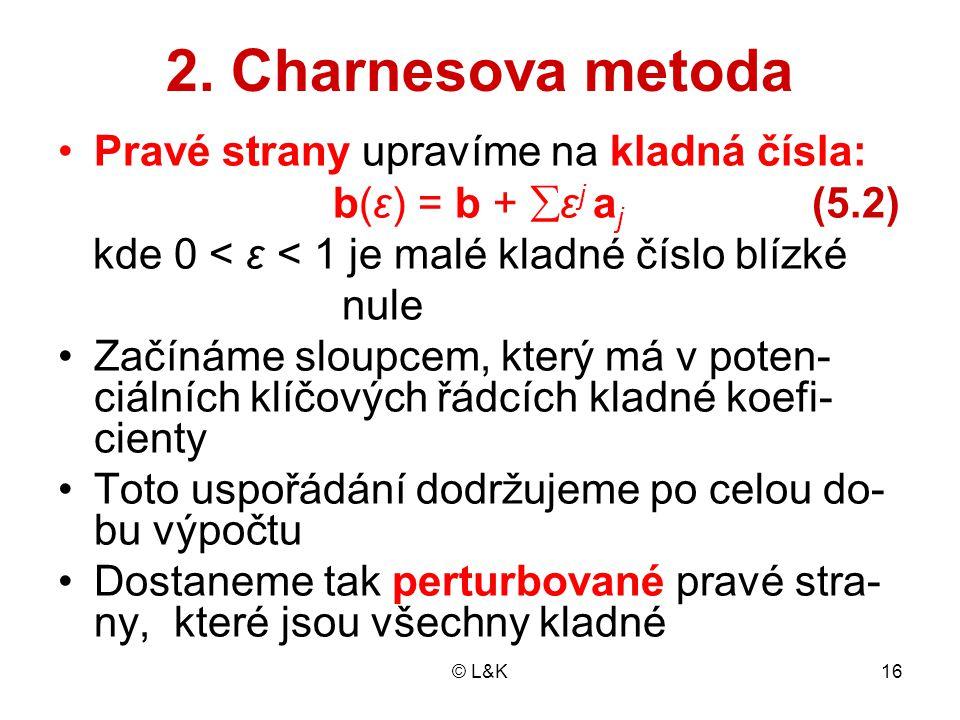 © L&K16 2. Charnesova metoda Pravé strany upravíme na kladná čísla: b(ε) = b +  ε j a j (5.2) kde 0 < ε < 1 je malé kladné číslo blízké nule Začínáme