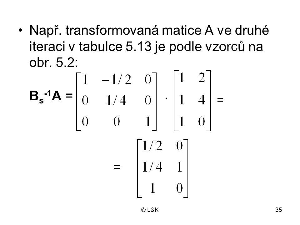 © L&K35 Např. transformovaná matice A ve druhé iteraci v tabulce 5.13 je podle vzorců na obr. 5.2: B s -1 A =. = =