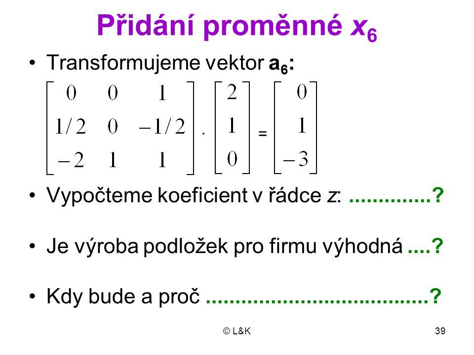 © L&K39 Přidání proměnné x 6 Transformujeme vektor a 6 : · = Vypočteme koeficient v řádce z:..............? Je výroba podložek pro firmu výhodná....?
