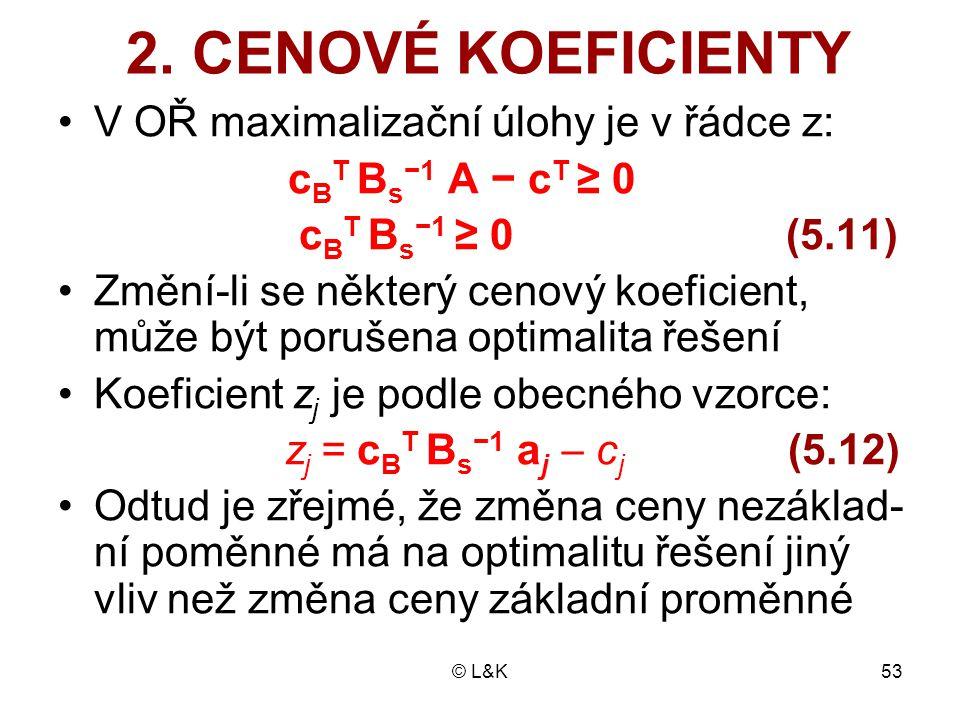 © L&K53 2. CENOVÉ KOEFICIENTY V OŘ maximalizační úlohy je v řádce z: c B T B s −1 A − c T ≥ 0 c B T B s −1 ≥ 0 (5.11) Změní-li se některý cenový koefi