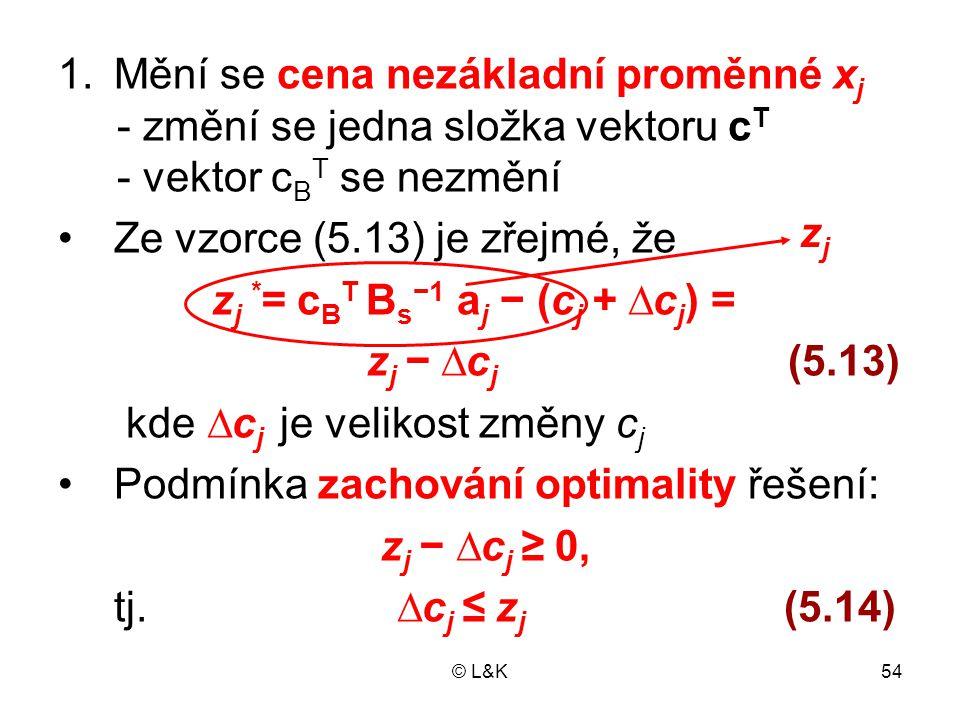 © L&K54 1.Mění se cena nezákladní proměnné x j - změní se jedna složka vektoru c T - vektor c B T se nezmění Ze vzorce (5.13) je zřejmé, že z j * = c
