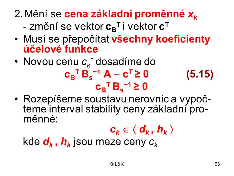 © L&K56 2. Mění se cena základní proměnné x k - změní se vektor c B T i vektor c T Musí se přepočítat všechny koeficienty účelové funkce Novou cenu c