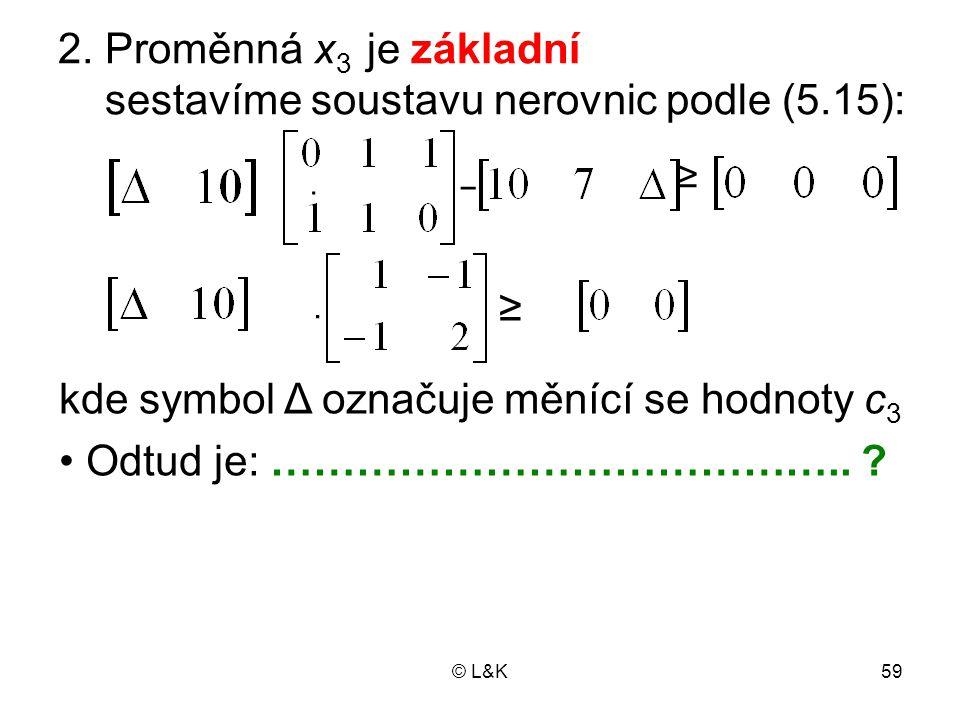 © L&K59 2. Proměnná x 3 je základní sestavíme soustavu nerovnic podle (5.15): · − ≥ · ≥ kde symbol Δ označuje měnící se hodnoty c 3 Odtud je: ……………………