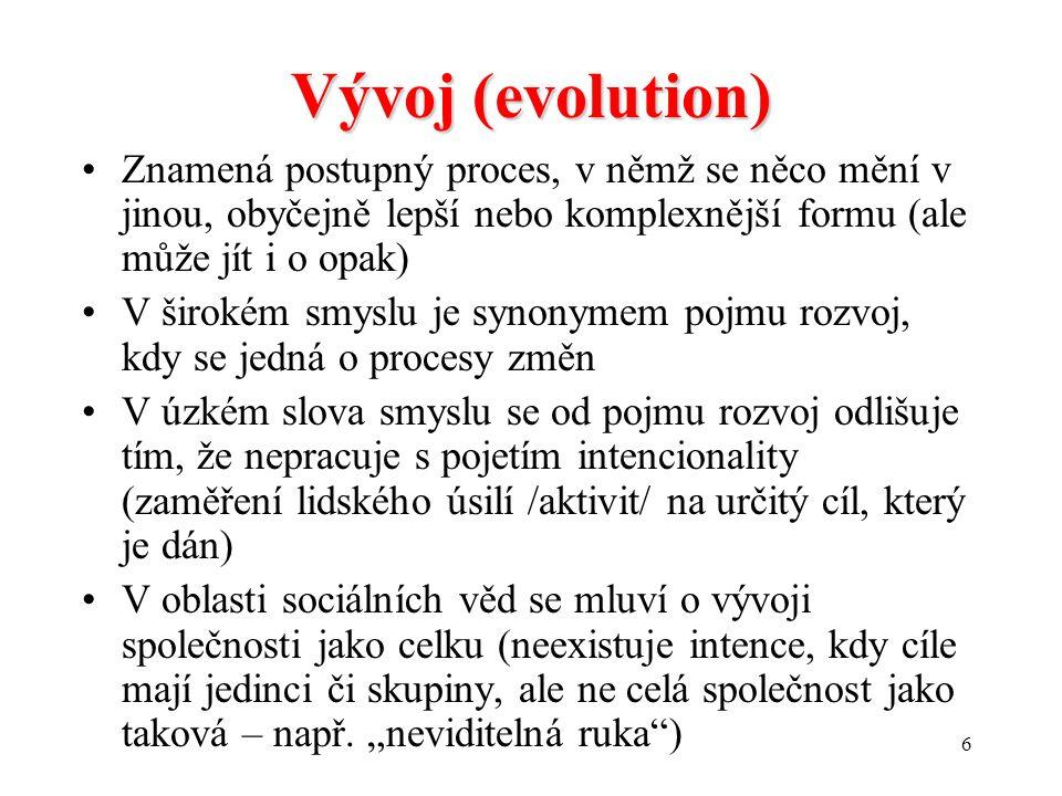 6 Vývoj (evolution) Znamená postupný proces, v němž se něco mění v jinou, obyčejně lepší nebo komplexnější formu (ale může jít i o opak) V širokém smyslu je synonymem pojmu rozvoj, kdy se jedná o procesy změn V úzkém slova smyslu se od pojmu rozvoj odlišuje tím, že nepracuje s pojetím intencionality (zaměření lidského úsilí /aktivit/ na určitý cíl, který je dán) V oblasti sociálních věd se mluví o vývoji společnosti jako celku (neexistuje intence, kdy cíle mají jedinci či skupiny, ale ne celá společnost jako taková – např.