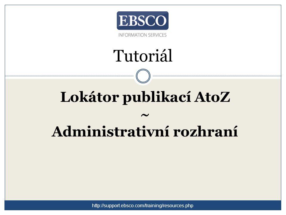 Tutoriál Lokátor publikací AtoZ ~ Administrativní rozhraní http://support.ebsco.com/training/resources.php