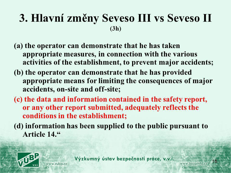16 3. Hlavní změny Seveso III vs Seveso II (3h) (a) the operator can demonstrate that he has taken appropriate measures, in connection with the variou