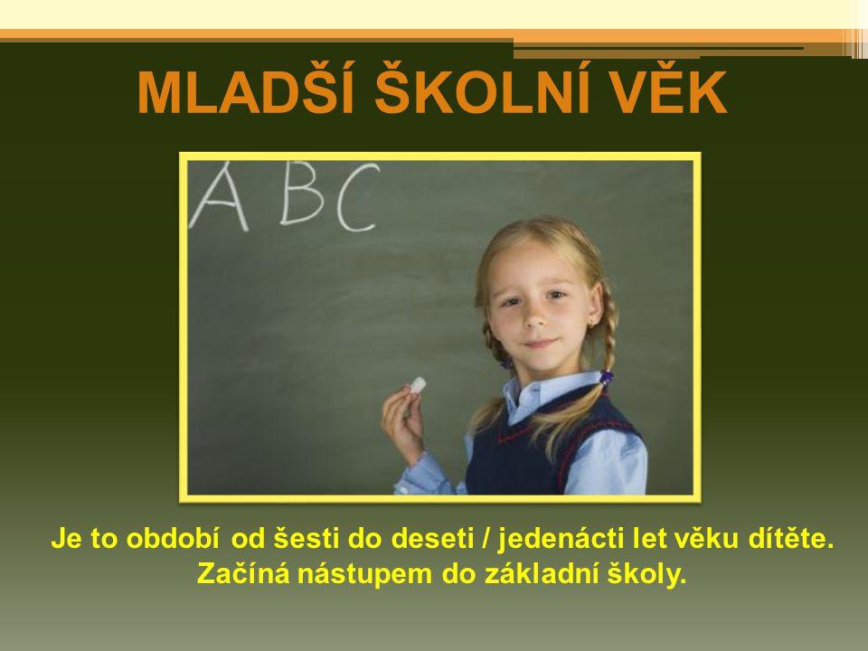 MLADŠÍ ŠKOLNÍ VĚK Je to období od šesti do deseti / jedenácti let věku dítěte. Začíná nástupem do základní školy.